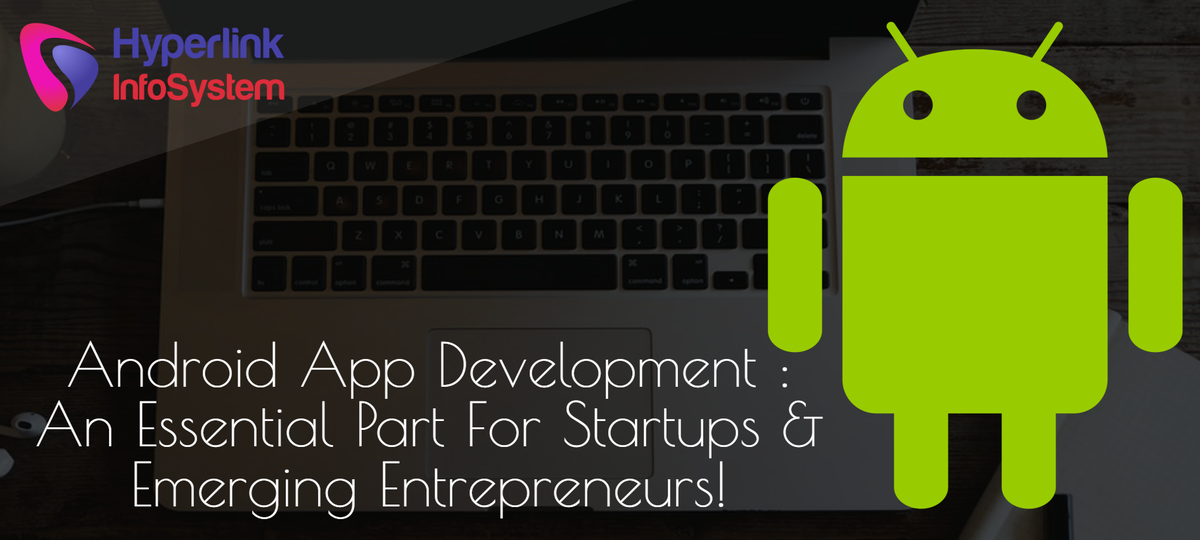 Android App Development : An Essential Part for Startups and Emerging Entrepreneurs!