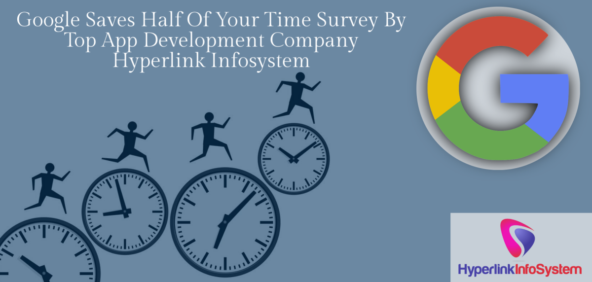 Google Saves Half Of Your Time Survey By Top  App Development Company Hyperlink Infosystem